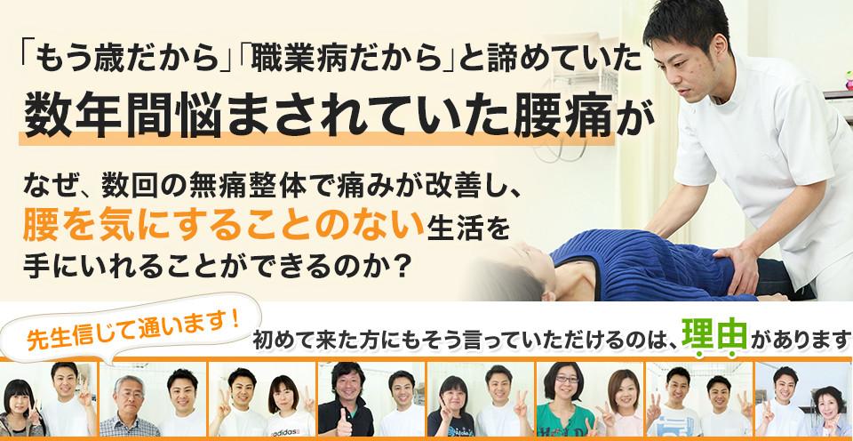 「もう歳だから」「職業病だから」と諦めていた 数年間悩まされていた腰痛が なぜ、数回の無痛整体で痛みが改善し、 腰を気にすることのない生活を手にいれることができるのか?
