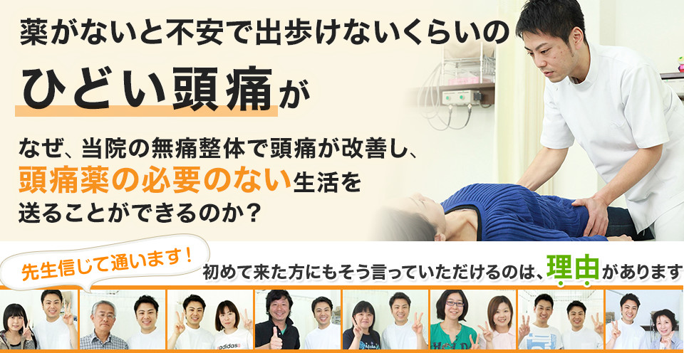 薬がないと不安で出歩けないくらいの ひどい頭痛が なぜ、当院の無痛整体で頭痛が改善し、 頭痛薬の必要のない生活を送ることができるのか?